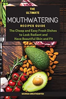 The Ultimate Mouthwatering Recipes Guide: The Cheap and Easy Fresh Dishes to Look Radiant and Have Beautiful Skin and Fit