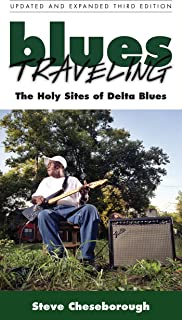 Blues Traveling: The Holy Sites of Delta Blues, Third Edition: The Holy Sites of the Delta Blues