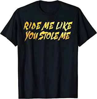 RIDE ME LIKE YOU STOLE ME shirt