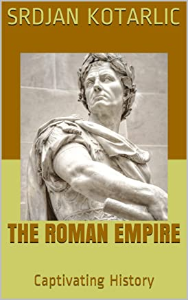 The Roman Empire: A Captivating Guide to the Rise and Fall of the Roman Empire Including Stories of Roman Emperors Such as Augustus Octavian, Trajan, and ... History of Rome (English Edition)