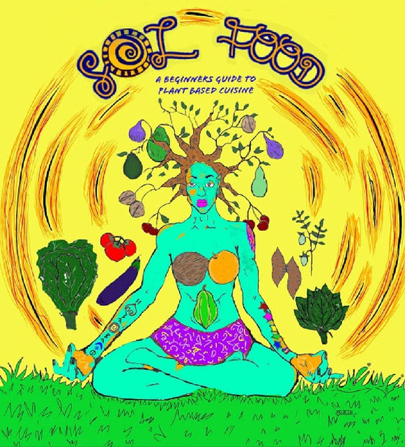 エクステントジャグリング興味Sol Food: A Beginners Guide to Plant Based Cuisine: Vegan and Plant Based Cookbook (English Edition)