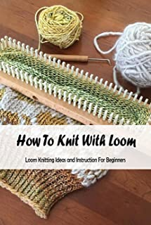 How To Knit With Loom: Loom Knitting Ideas and Instruction For Beginners: Loom Knitting Guide