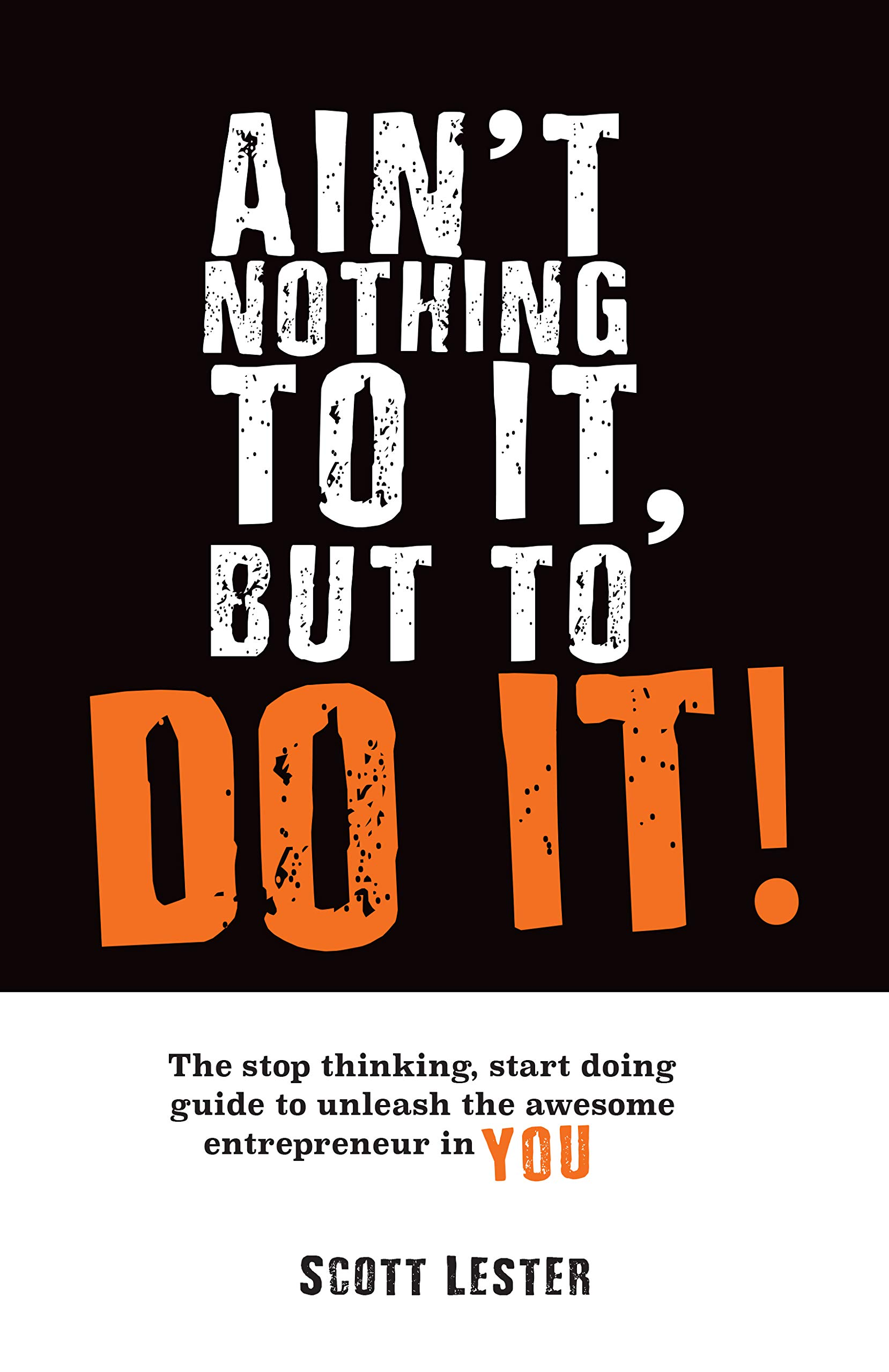 Ain't Nothin To It, But To Do It: The Stop Thinking, Start Doing Guide to Unleashing the Awesome Entrepreneur in YOU.