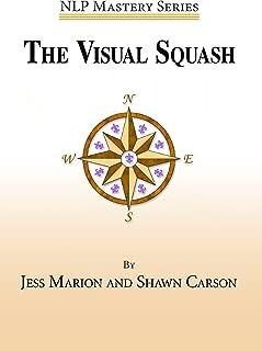 The Visual Squash: An NLP Tool for Radical Change (NLP Mastery Book 2)