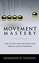 Movement Mastery: How to Find Your Motivation and Create Lasting Momentum
