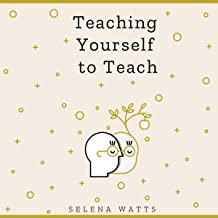 Teaching Yourself to Teach: A Comprehensive Guide to the Fundamental and Practical Information You Need to Succeed as a Te...