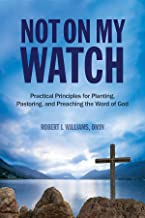 Not On My Watch: Practical Principles for Planting, Pastoring, and Preaching the Word of God