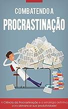 Combatendo a Procrastinação: Aumente Sua Produtividade e Atinja o Seu Potencial Máximo!