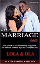 Get My Marriage Back: How to save & fix your broken marriage all by yourself even if there is infidelity or you feel it is completely over.