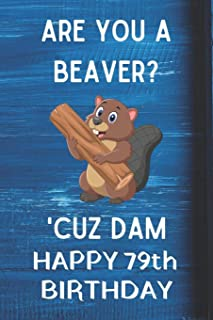 Are You A Beaver? 'Cuz Dam Happy 79th Birthday: Awesome Birthday Gift 79th Journal / Notebook / Diary / USA Gift (6 x 9 - 110 Blank Lined Pages)