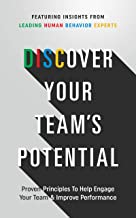 Discover Your Team's Potential: Proven Principles To Help Engage Your Team & Improve Performance
