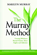 The Murray Method: Creating a Wholeness Beyond Trauma, Abuse, Neglect and Addiction