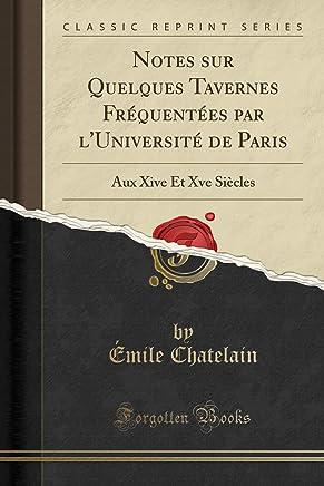 Notes sur Quelques Tavernes Fréquentées par lUniversité de Paris: Aux Xive Et Xve Siècles (Classic Reprint)