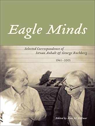 Eagle Minds: Selected Correspondence of Istvan Anhalt and George Rochberg (1961-2005) (English Edition)