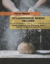 101 Homemade Bread Recipes: Bread recipes all over the world, bread history, baking tips & secrets