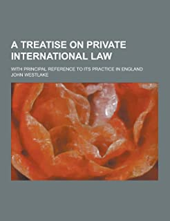 A Treatise on Private International Law; With Principal Reference to Its Practice in England