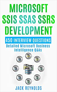 Microsoft SSIS SSAS SSRS Development - 450 Interview Questions: Detailed Microsoft Business Intelligence Q&As