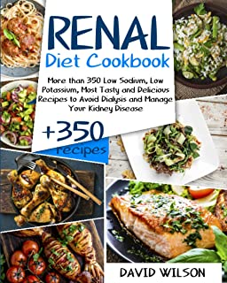 Renal Diet Cookbook: More Than 350 Low Sodium, Low Potassium, Most Tasty and Delicious Receipts to Avoid Dialysis and Mana...