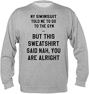 My Swimsuit Told Me To Go To The Gym But This Sweatshirt Said Nah You Are Alright Felpa Unisex