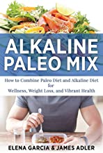 Alkaline Paleo Mix: How to Combine Paleo Diet and Alkaline Diet for Wellness, Weight Loss, and Vibrant Health (Paleo, Clean Eating)