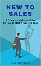 New To Sales: A Complete Beginners Guide On How To Start A Career In Sales (Successful Sales Strategy Book 1) (English Edition)