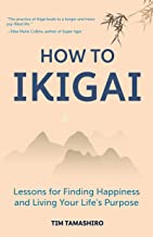 How to Ikigai: Lessons for Finding Happiness and Living Your Life's Purpose (Ikigai Book, Lagom, Longevity, Peaceful Living)