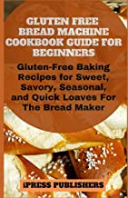 Gluten Free Bread Machine Cookbook Guide for Beginners: Gluten-Free Baking Recipes for Sweet, Savory, Seasonal, and Quick Loaves For The Bread Maker