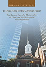 Is There Hope for the Christian Faith?: Five Hundred Years after Martin Luther, the Christian Church Is Beginning a New Re...