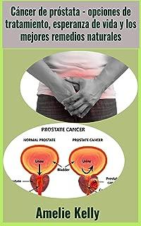 Cáncer de próstata - opciones de tratamiento, esperanza de vida y los mejores remedios naturales (Spanish Edition)