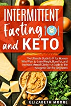 Intermittent Fasting and Keto: The Ultimate Guide to IF for Women Who Want to Lose Weight, Burn Fat, and Increase Mental Clarity + A Guide to the Ketogenic Diet for Beginners