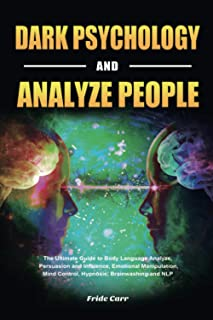 Dark Psychology and Analyze People: The Ultimate Guide to Body Language Analyze, Persuasion and Influence, Emotional Manip...