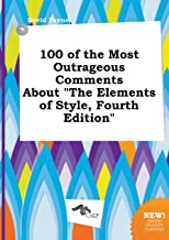 100 of the Most Outrageous Comments about the Elements of Style, Fourth Edition