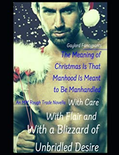 The Meaning of Christmas Is That Manhood Is Meant to Be Manhandled With Care, With Flair and With a Blizzard of Unbridled Desire: An MM Rough Trade Novella