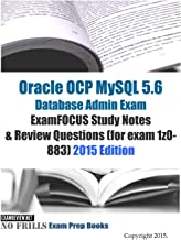 Oracle OCP MySQL 5.6 Database Admin Exam ExamFOCUS Study Notes & Review Questions (for exam 1z0-883): 2015 Edition