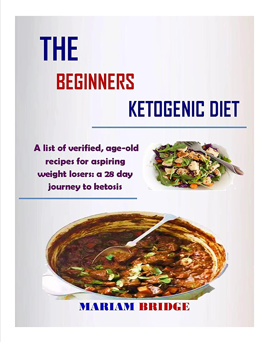 THE BEGINNERS KETOGENIC DIET: A list of verified, age-old recipes for aspiring weight losers: a 28 day journey to ketosis (Book Book 2) (English Edition)