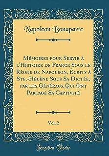 M moires Pour Servir l'Histoire de France Sous Le R gne de Napol on, crits Ste.-H l ne Sous Sa Dict e, Par Les G n raux Qu...