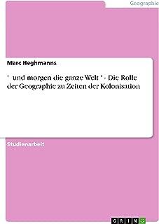 ' …und morgen die ganze Welt…' - Die Rolle der Geographie zu Zeiten der Kolonisation (German Edition)