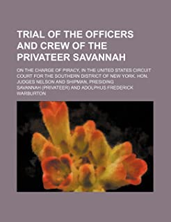 Trial of the Officers and Crew of the Privateer Savannah; On the Charge of Piracy, in the United States Circuit Court for ...