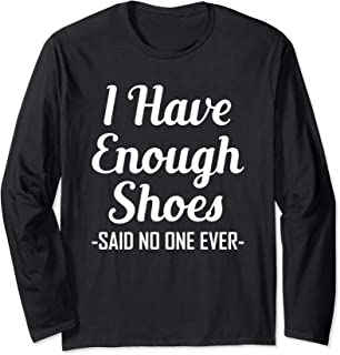 I Have Enough Shoes Said No One Ever Shoe Hoarder Long Sleeve T-Shirt