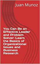 You Can Be an Effective Leader and Problem Solver: Learn the Basics of Organizational Issues and Business Research (English Edition)
