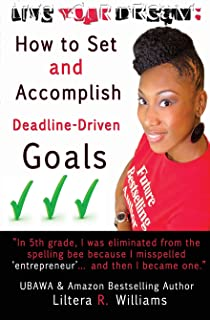 Live Your Dream: How to Set and Accomplish Deadline-Driven Goals