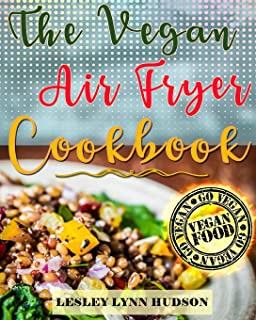 Vegan Air Fryer Cookbook: The Best Healthy, Delicious and Super Easy Vegan Recipes for Beginners, with Pictures, Calories ...