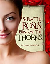 Screw The Roses Bring Me The Thorns: A Sex Guide For Women On Using Fantasy & Domination and Submission Sex To Create A More Erotic Life. (English Edition)