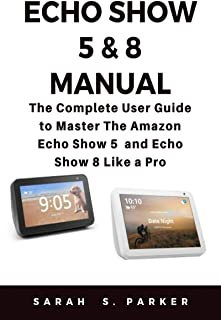 ECHO SHOW 5 & 8 MANUAL: The Complete User Guide to Master The Amazon Echo Show 5 and Echo Show 8 Like A Pro (English Edition)
