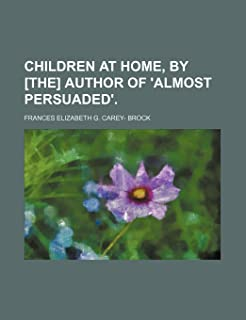 Children at Home, by [The] Author of 'Almost Persuaded'.