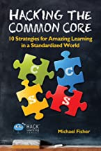 Hacking the Common Core: 10 Strategies for Amazing Learning in a Standardized World (Hack Learning Series Book 4)