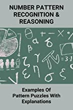 Number Pattern Recognition & Reasoning: Examples Of Pattern Puzzles With Explanations: Pattern Puzzles For Kindergarten