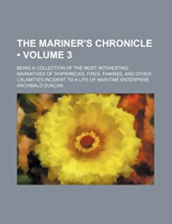 The Mariner's Chronicle (Volume 3); Being a Collection of the Most Interesting Narratives of Shipwrecks, Fires, Famines, a...