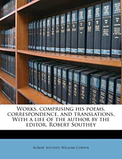 Works, Comprising His Poems, Correspondence, and Translations. with a Life of the Author by the Editor, Robert Southey Vol...