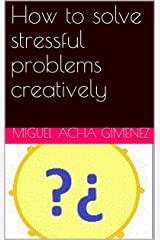 How to solve stressful problems creatively Kindle Edition